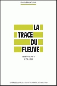 Isabelle Backouche - La trace du fleuve. - La Seine et Paris (1750-1850).