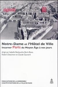 Isabelle Backouche et Boris Bove - Notre-Dame et l'Hôtel de Ville - Incarner Paris du Moyen Age à nos jours.