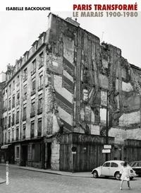 Isabelle Backouche - Paris transformé - Le Marais 1900-1980 : de l'îlot insalubre au secteur sauvegardé.
