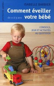 Isabelle Barbier - Comment éveiller votre bébé de 0 à 3 ans.