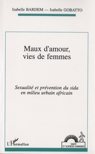 Isabelle Bardem et Isabelle Gobatto - Maux d'amour, vies de femmes - Sexualité et prévention du sida en milieu urbain africain.