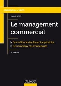Isabelle Barth - Le management commercial - 2e éd. - Des méthodes facilement applicables, de nombreux cas d'entreprises.