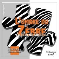 Isabelle Bary et Roseline d' Oreye - L'ombre du zèbre n'a pas de rayures.