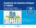 Isabelle Beau et Françoise Zantman - Construire les chemins cliniques à l'hôpital - Conduite de projet et réalisations à l'Assistance Publique-Hôpitaux de Paris.