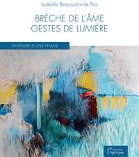 Isabelle Beaussant de Pas - Brèche de l'âme, gestes de lumière - Itinéraire d'une femme.