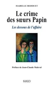Isabelle Bedouet - Le crime des soeurs Papin - Les dessous de l'affaire.