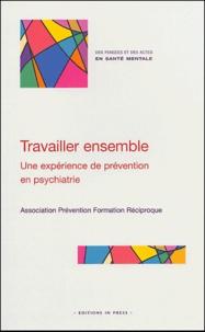 Isabelle Beguier et Danièle Chauveau - Travailler ensemble - Une expérience de prévention en psychiatrie, Créer des liens entre professionnels, salariés et bénévoles, pour accueillir, aider, soigner.