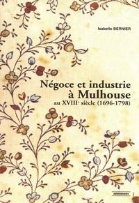 Isabelle Bernier - Négoce et industrie à Mulhouse au XVIIIe siècle (1696-1798).