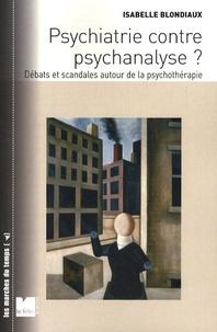 Isabelle Blondiaux - Psychiatire contre psychanalyse ? - Débats et scandales autour de la psychothérapie.