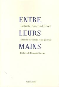 Isabelle Boccon-Gibod - Entre leurs mains - Enquête sur l'exercice du pouvoir.