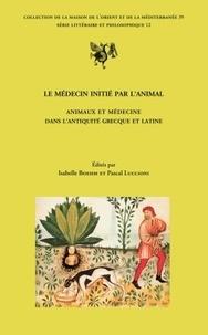 Isabelle Boehm et Pascal Luccioni - Le médecin initié par l'animal - Animaux et médecine dans l'Antiquité grecque et latine.