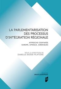 Isabelle Bosse-Platière - La parlementarisation des processus d'intégration régionale - Approche comparée Europe, Afrique, Amériques.