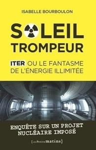 Isabelle Bourboulon - Soleil trompeur - ITER ou le fantasme de l'énergie illimitée.