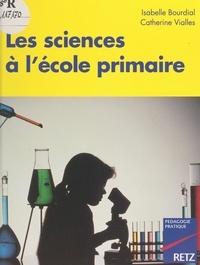Isabelle Bourdial et Catherine Vialles - Les sciences à l'école primaire.