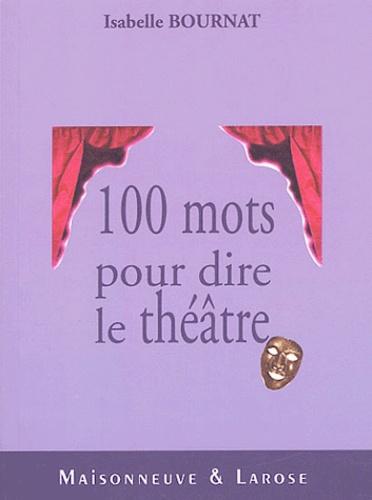 Isabelle Bournat - Cent mots pour dire le théâtre.