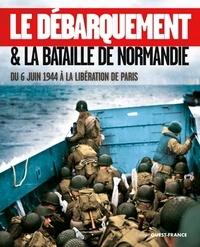 Isabelle Bournier - Le Débarquement & la bataille de Normandie - Du 6 juin 1944 à la libération de Paris.