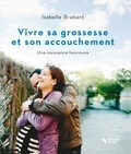Isabelle Brabant - Vivre sa grossesse et son accouchement - Une naissance heureuse.