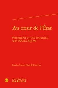 Isabelle Brancourt et Jean-Claude Zancarini - Au coeur de l'Etat - Parlement(s) et cours souveraines sous l'Ancien Régime.