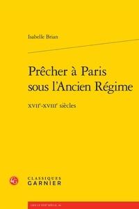 Isabelle Brian - Prêcher à Paris sous l'Ancien Régime - XVIIe-XVIIIe siècles.
