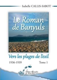 Isabelle Callis-Sabot - Le Roman de Banyuls Tome 1 : Vers les plages de l'exil - 1936-1939.