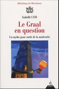 Isabelle Cani - Le Graal en question - Un mythe pour sortir de la modernité.