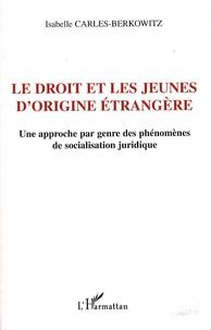 Isabelle Carles-Berkowitz - Le droit et les jeunes d'origine étrangère - Une approche par genre des phénomènes de socialisation juridique.