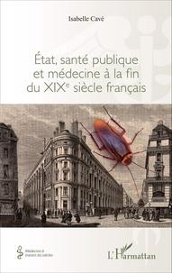 Isabelle Cavé - Etat, santé publique et médecine à la fin du XIXe siècle français.