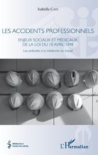 Isabelle Cavé - Les accidents professionnels - Enjeux sociaux et médicaux de la loi du 10 avril 1898 - Les préludes à la médecine du travail.