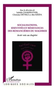 Isabelle Charpentier et Christine Détrez - Socialisations, identités et résistances des romancières du Maghreb - Avoir voix au chapitre.