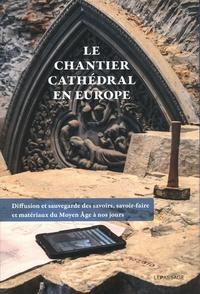 Isabelle Chave et Etienne Faisant - Le chantier cathédral en Europe - Diffusion et sauvegarde des savoirs, savoir-faire et matériaux du Moyen âge à nos jours.