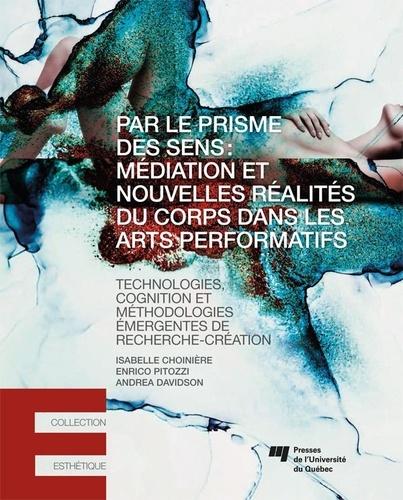 Par le prisme des sens: médiation et nouvelles réalités du corps dans les arts performatifs. Technologies, cognition et méthodologies émergentes de recherche-création