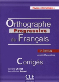 Isabelle Chollet et Jean-Michel Robert - Orthographe progressive du français Niveau intermédiaire - Corrigés.