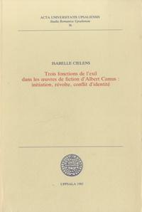 Isabelle Cielens - Trois fonctions de l'exil dans les oeuvres de fiction d'Albert Camus - Initiation, révolte, conflit d'identité.
