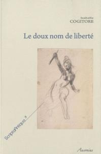 Isabelle Cogitore - Le doux nom de liberté - Histoire d'une idée politique dans la Rome antique.