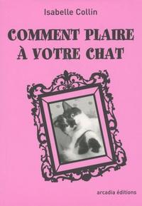 Isabelle Collin - Comment plaire à votre chat.