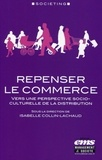 Isabelle Collin-Lachaud - Repenser le commerce - Vers une perspective socio-culturelle de la distribution.