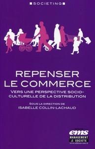 Isabelle Collin-Lachaud - Repenser le commerce - Vers une perspective socio-culturelle de la distribution.