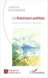 Isabelle Constant - Le Robinson antillais - De Daniel Defoe à Patrick Chamoiseau.