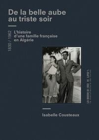 Isabelle Cousteaux - De la belle aube au triste soir - Une famille francaise en Algérie 1830-1962.