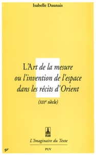 Isabelle Daunais - L'art de la mesure - Ou l'Invention de l'espace dans les récits d'Orient.