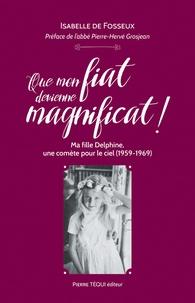 Isabelle de Fosseux - Que mon fiat devienne magnificat ! - Ma fille Delphine, une comète pour le ciel (1959-1969).
