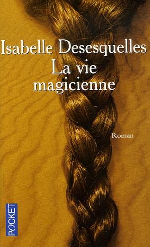 Isabelle Desesquelles - La vie magicienne.