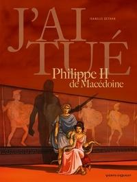 Isabelle Dethan - J'ai tué Philippe II de Macédoine : Père d'Alexandre le Grand.