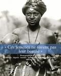 Isabelle Dion - Ces femmes ne savent pas leur beauté - Photographies de femmes - Afrique, Algérie, Antilles, Indochine, Madagascar, Océanie. 1892 - 1962.