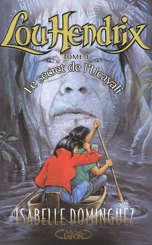 Isabelle Dominguez - Lou Hendrix Tome 3 : Le secret de l'Ucayali.