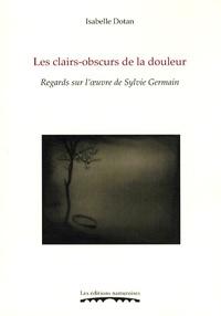 Isabelle Dotan - Les clairs-obscurs de la douleur - Regards sur l'oeuvre de Sylvie Germain.