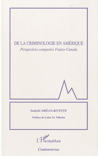 Isabelle Dréan-Rivette - De la criminologie en Amérique - Perspectives comparées France-Canada.