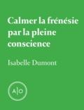 Isabelle Dumont - Calmer la frénésie par la pleine conscience.
