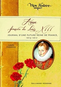 Isabelle Duquesnoy - Anne, fiancée de Louis XIII - Journal d'une future reine de France, 1615-1617.