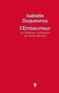 Isabelle Duquesnoy - L'Embaumeur ou l'odieuse confession de Victor Renard.